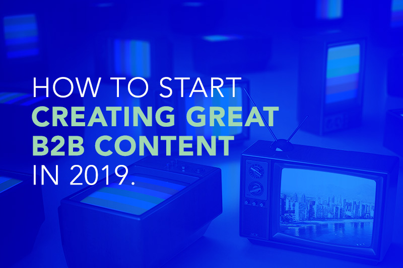 How to Start Creating Great B2B Content in 2019