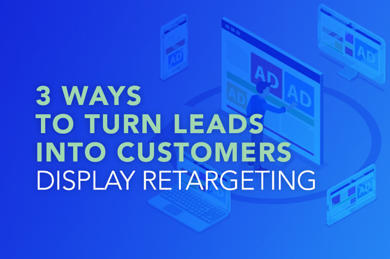 3 Ways To Turn More Leads Into Customers With Display Retargeting