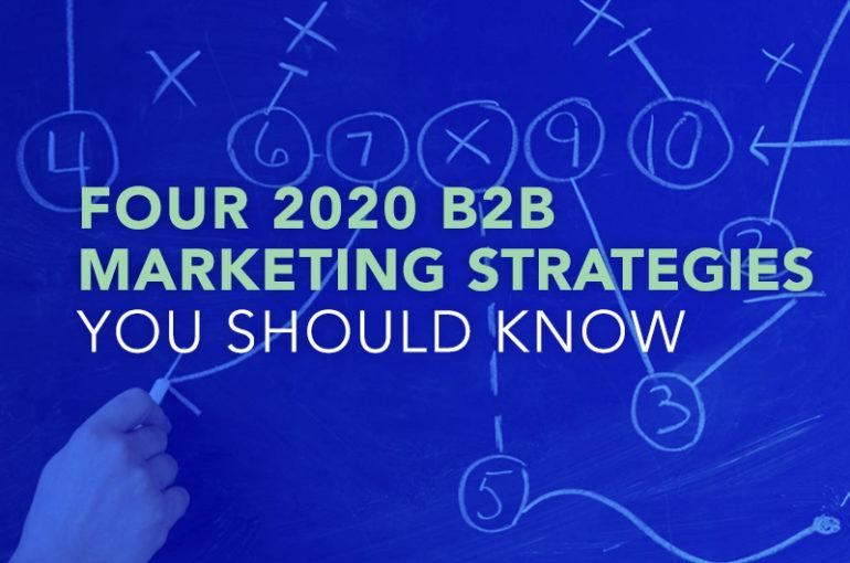 Four 2020 B2B Marketing Strategies You Should Know