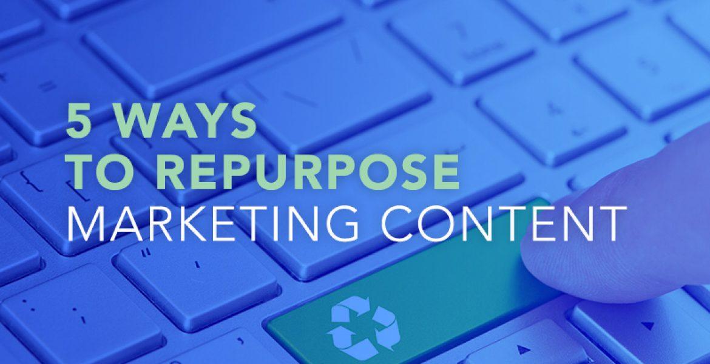 5 Ways To Repurpose Marketing Content