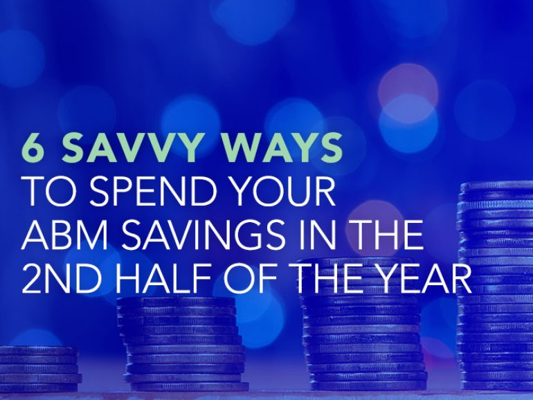 6 Savvy Ways to Spend Your  ABM Savings In the 2nd Half of The Year
