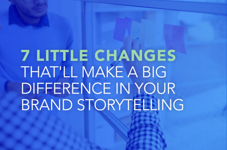 7 Little Changes That'll Make a Big Difference in Your Brand Storytelling