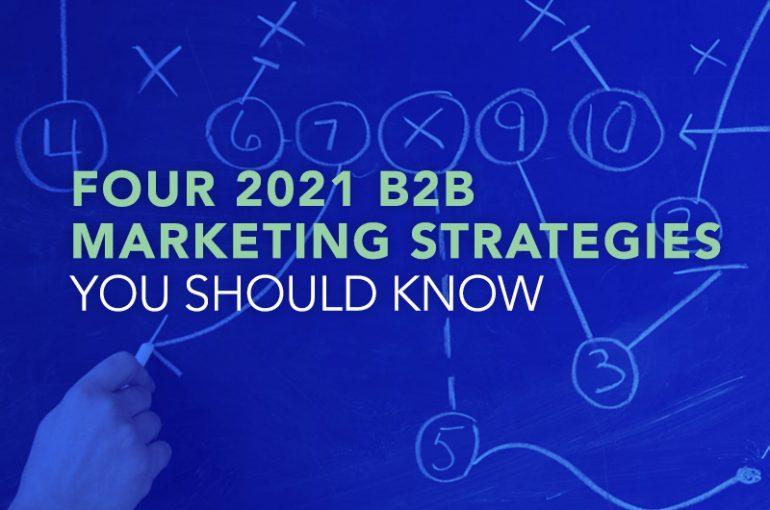 Four 2021 B2B Marketing Strategies You Should Know