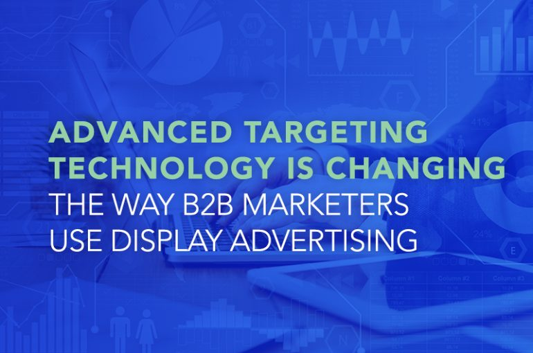 Advanced Targeting Technology is Changing the Way B2B Marketers Use Display Advertising