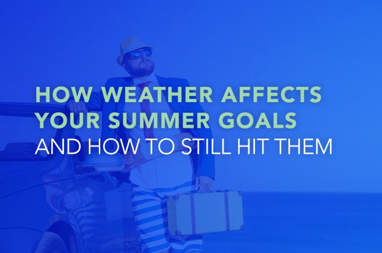 How Weather Affects Your Summer Goals and How to Still Hit Them
