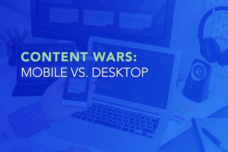 Content Wars: Mobile vs. Desktop