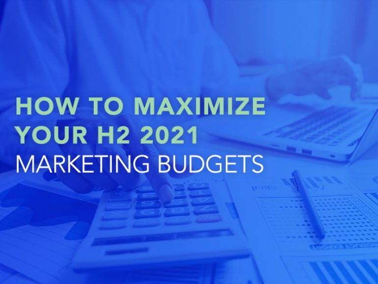 How to Maximize Your H2 2021 Marketing Budgets