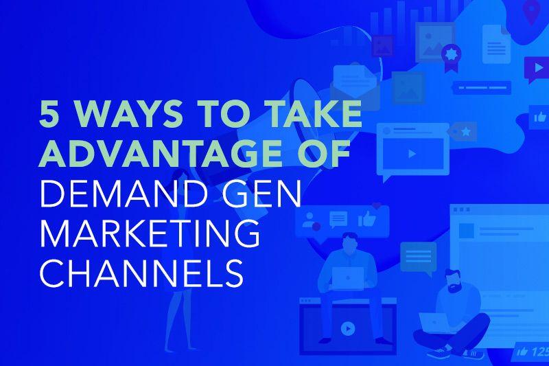 5 Ways to Take Advantage of Demand Gen Marketing Channels